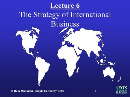 © Ram Mudambi, Temple University, 20071 Lecture 6 The Strategy of International Business.
