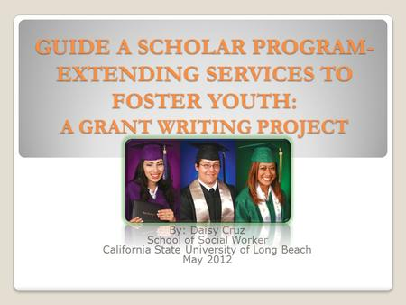 GUIDE A SCHOLAR PROGRAM- EXTENDING SERVICES TO FOSTER YOUTH: A GRANT WRITING PROJECT By: Daisy Cruz School of Social Worker California State University.