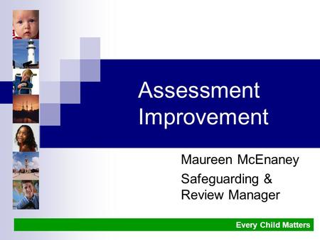Assessment Improvement Maureen McEnaney Safeguarding & Review Manager Every Child Matters.