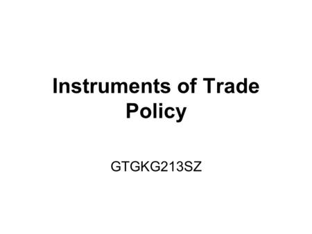 Instruments of Trade Policy GTGKG213SZ. Introduction –What are the effects of various trade policy instruments? Who will benefit and who will lose from.