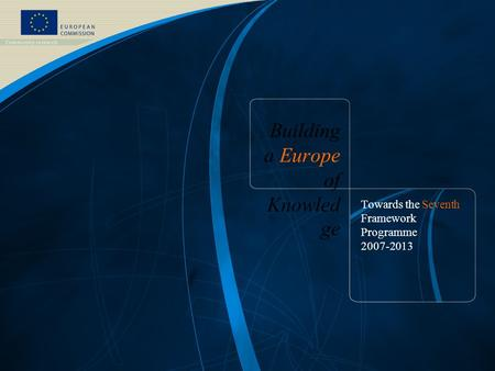 Building a Europe of Knowled ge Towards the Seventh Framework Programme 2007-2013.
