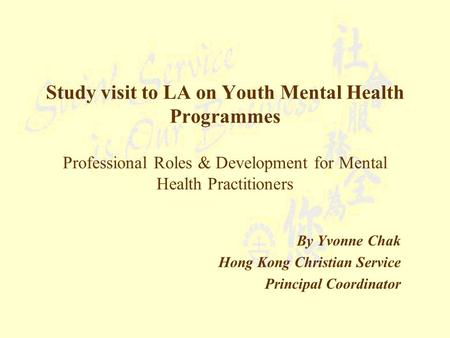 Study visit to LA on Youth Mental Health Programmes Professional Roles & Development for Mental Health Practitioners By Yvonne Chak Hong Kong Christian.