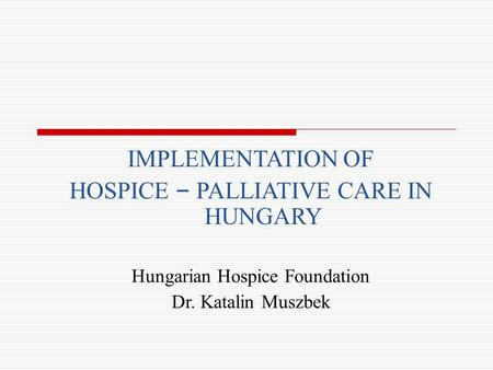IMPLEMENTATION OF HOSPICE – PALLIATIVE CARE IN HUNGARY Hungarian Hospice Foundation Dr. Katalin Muszbek.