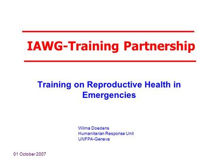 01 October 2007 Wilma Doedens Humanitarian Response Unit UNFPA-Geneva IAWG-Training Partnership Training on Reproductive Health in Emergencies.