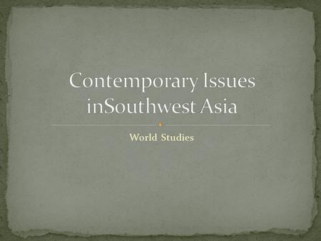 World Studies. Today, Southwest Asia is at the center of many conflicts that are global in nature and have far reaching consequences. As Americans, we.