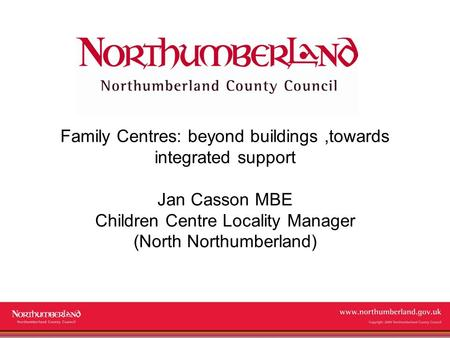 Www.northumberland.gov.uk Copyright 2009 Northumberland County Council Family Centres: beyond buildings,towards integrated support Jan Casson MBE Children.