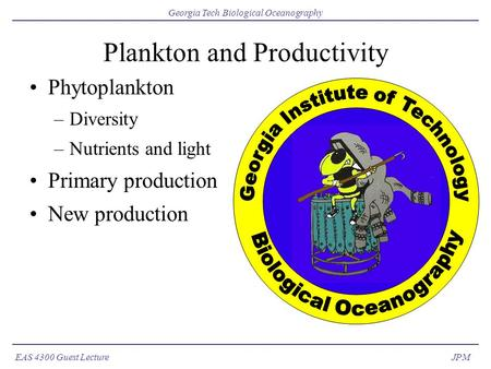EAS 4300 Guest Lecture Georgia Tech Biological Oceanography JPM Plankton and Productivity Phytoplankton –Diversity –Nutrients and light Primary production.