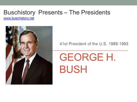 GEORGE H. BUSH 41st President of the U.S. 1989-1993 Buschistory Presents – The Presidents www.buschistory.net.