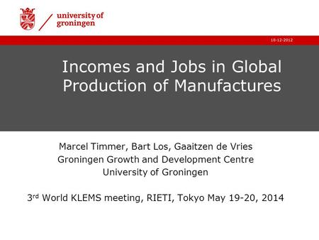 10-12-2012 Incomes and Jobs in Global Production of Manufactures Marcel Timmer, Bart Los, Gaaitzen de Vries Groningen Growth and Development Centre University.