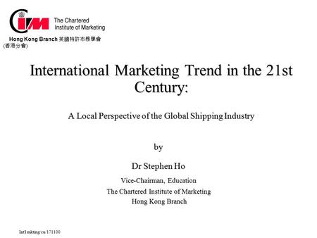Intl mkting/cu/171100 International Marketing Trend <strong>in</strong> the 21st Century: A Local Perspective <strong>of</strong> the Global Shipping Industry by Dr Stephen Ho Vice-Chairman,