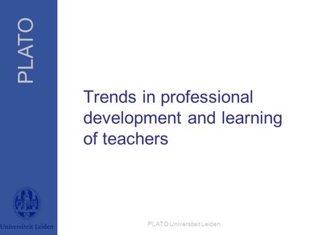PLATO PLATO Universiteit Leiden Trends in professional development and learning of teachers.