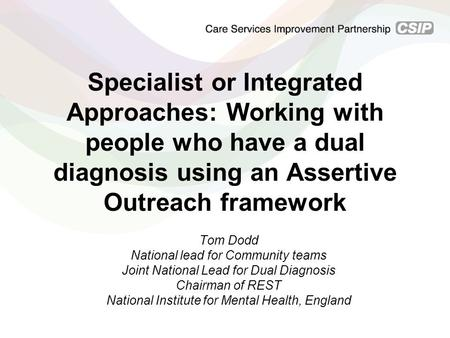 Specialist or Integrated Approaches: Working with people who have a dual diagnosis using an Assertive Outreach framework Tom Dodd National lead for Community.