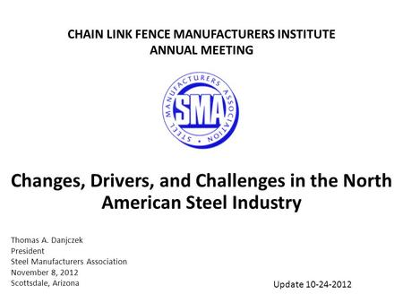 Changes, Drivers, and Challenges in the North American Steel Industry Thomas A. Danjczek President Steel Manufacturers Association November 8, 2012 Scottsdale,