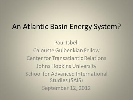 An Atlantic Basin Energy System? Paul Isbell Calouste Gulbenkian Fellow Center for Transatlantic Relations Johns Hopkins University School for Advanced.