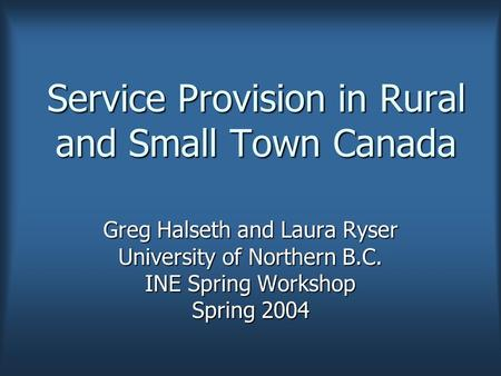 Service Provision in Rural and Small Town Canada Greg Halseth and Laura Ryser University of Northern B.C. INE Spring Workshop Spring 2004.