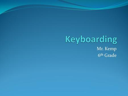 Mr. Kemp 6 th Grade. What is Keyboarding? 45 days long We will cover the following within this class: Correct Posture Correct Keystrokes Typing Club 1-100.