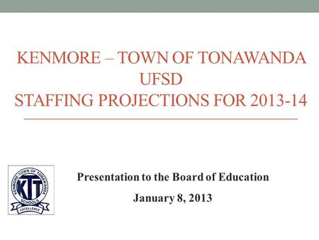 KENMORE – TOWN OF TONAWANDA UFSD STAFFING PROJECTIONS FOR 2013-14 Presentation to the Board of Education January 8, 2013.