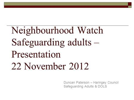 Neighbourhood Watch Safeguarding adults – Presentation 22 November 2012 Duncan Paterson – Haringey Council Safeguarding Adults & DOLS.
