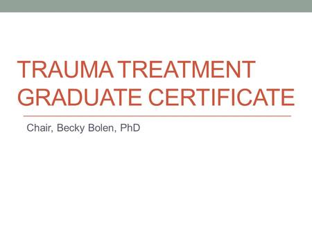 TRAUMA TREATMENT GRADUATE CERTIFICATE Chair, Becky Bolen, PhD.