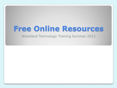 Free Online Resources Woodland Technology Training Summer 2013.