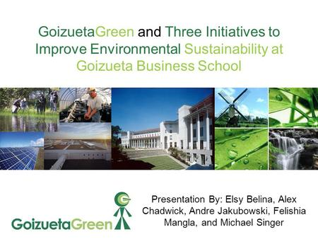 GoizuetaGreen and Three Initiatives to Improve Environmental Sustainability at Goizueta Business School Presentation By: Elsy Belina, Alex Chadwick, Andre.