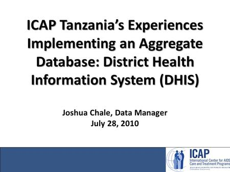 ICAP Tanzania's Experiences Implementing an Aggregate Database: District Health Information System (DHIS) ICAP Tanzania's Experiences Implementing an Aggregate.