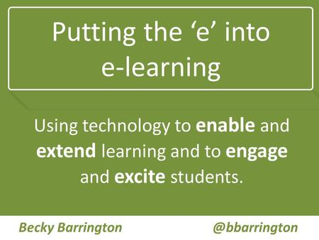 Putting the 'e' into e-learning Using technology to enable and extend learning and to engage and excite students. Becky