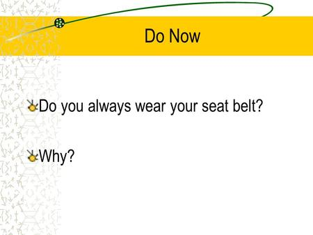 "Do Now Do you always wear your seat belt? Why?. Driver Safety and Rules ""Seatbelts don't save lives, the people who use them do."" -Unknown-"
