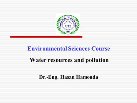 Environmental Sciences Course Water resources and pollution Dr.-Eng. Hasan Hamouda.