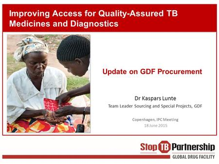 Improving Access for Quality-Assured TB Medicines and Diagnostics Dr Kaspars Lunte Team Leader Sourcing and Special Projects, GDF Copenhagen, IPC Meeting.