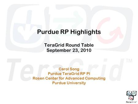 Purdue RP Highlights TeraGrid Round Table September 23, 2010 Carol Song Purdue TeraGrid RP PI Rosen Center for Advanced Computing Purdue University.