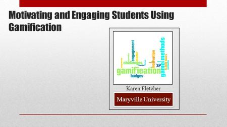 Motivating and Engaging Students Using Gamification Maryville University Karen Fletcher.