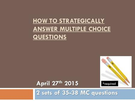 HOW TO STRATEGICALLY ANSWER MULTIPLE CHOICE QUESTIONS April 27 th 2015 2 sets of 35-38 MC questions *required.