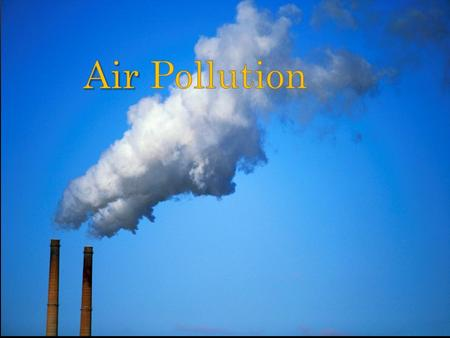 Air pollution is the introduction of chemicals, particulate matter, or biological materials that cause harm or discomfort to humans or other living.