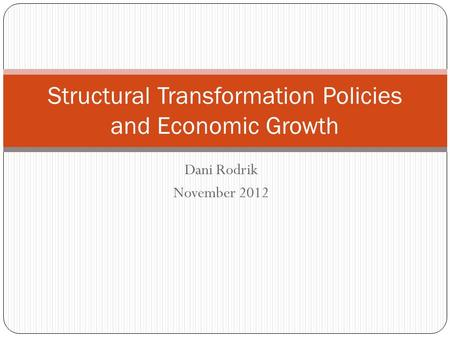 Dani Rodrik November 2012 Structural Transformation Policies and Economic Growth.