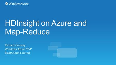 HDInsight on Azure and Map-Reduce Richard Conway Windows Azure MVP Elastacloud Limited.
