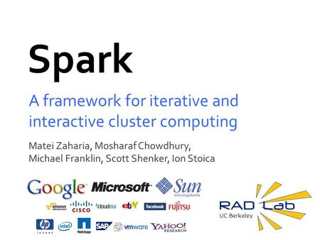 UC Berkeley Spark A framework for iterative and interactive cluster computing Matei Zaharia, Mosharaf Chowdhury, Michael Franklin, Scott Shenker, Ion Stoica.