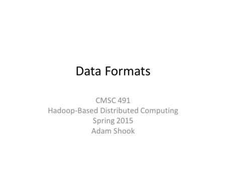 Data Formats CMSC 491 Hadoop-Based Distributed Computing Spring 2015 Adam Shook.