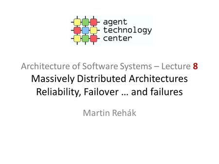 Architecture of Software Systems – Lecture 8 Massively Distributed Architectures Reliability, Failover … and failures Martin Rehák.