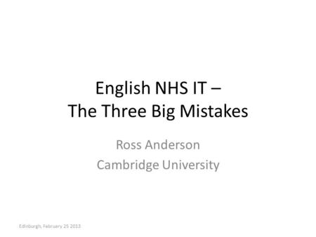 English NHS IT – The Three Big Mistakes Ross Anderson Cambridge University Edinburgh, February 25 2013.