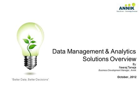 "Data Management & Analytics Solutions Overview By Neeraj Taneja Business Development Manager, Annik ""Better Data, Better Decisions"" October, 2012."