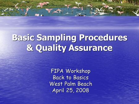 Basic Sampling Procedures & Quality Assurance FIPA Workshop Back to Basics West Palm Beach April 25, 2008.