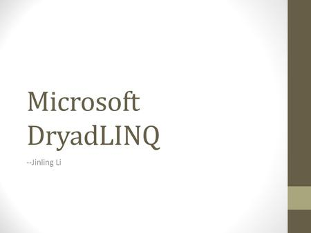 Microsoft DryadLINQ --Jinling Li. What's DryadLINQ? A System for General-Purpose Distributed Data-Parallel Computing Using a High-Level Language. [1]