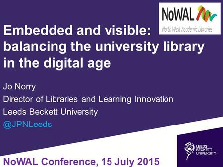 Embedded and visible: balancing the university library in the digital age Jo Norry Director of Libraries and Learning Innovation Leeds Beckett University.