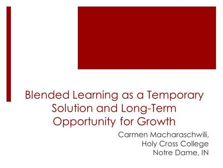 Blended Learning as a Temporary Solution and Long-Term Opportunity for Growth Carmen Macharaschwili, Holy Cross College Notre Dame, IN.