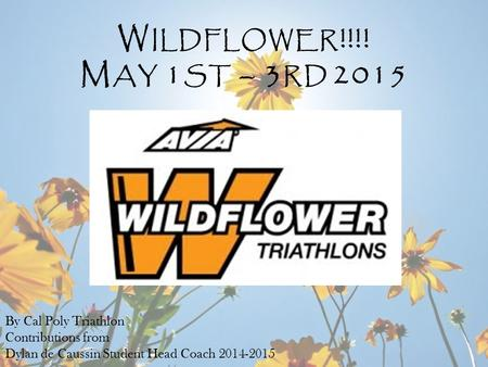 By Cal Poly Triathlon Contributions from Dylan de Caussin Student Head Coach 2014-2015 W ILDFLOWER !!!! M AY 1 ST – 3 RD 2015.