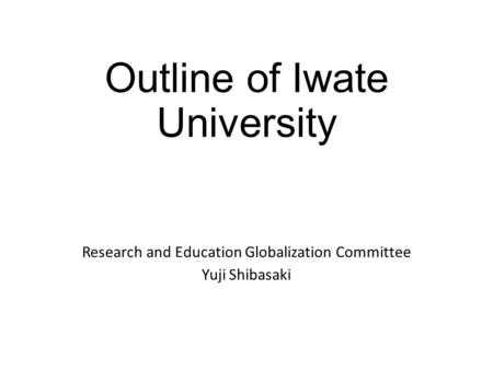 Outline of Iwate University Research and Education Globalization Committee Yuji Shibasaki.
