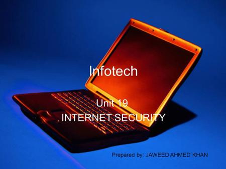 Infotech Unit 19 INTERNET SECURITY Prepared by: JAWEED AHMED KHAN.