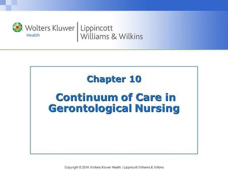 Copyright © 2014 Wolters Kluwer Health | Lippincott Williams & Wilkins Chapter 10 Continuum of Care in Gerontological Nursing.