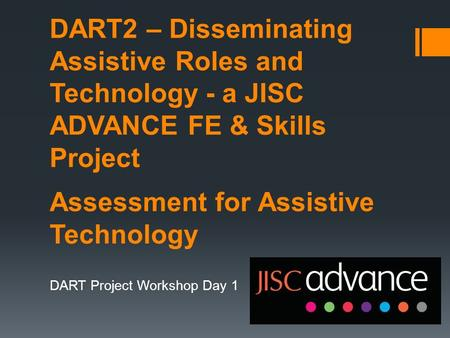 DART2 – Disseminating Assistive Roles and Technology - a JISC ADVANCE FE & Skills Project Assessment for Assistive Technology DART Project Workshop Day.